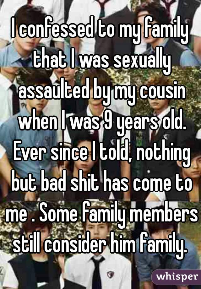 I confessed to my family that I was sexually assaulted by my cousin when I was 9 years old. Ever since I told, nothing but bad shit has come to me . Some family members still consider him family.