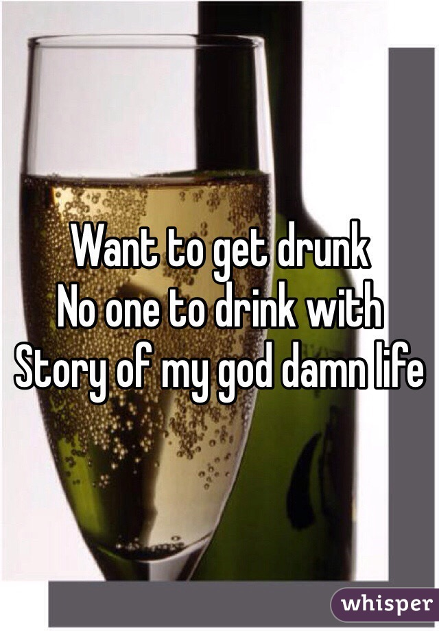 Want to get drunk  No one to drink with  Story of my god damn life