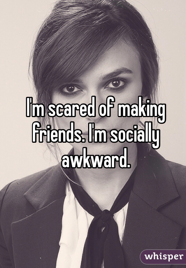 I'm scared of making friends. I'm socially awkward.