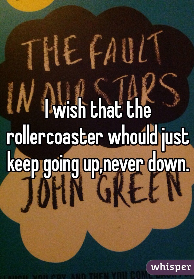 I wish that the rollercoaster whould just keep going up,never down.