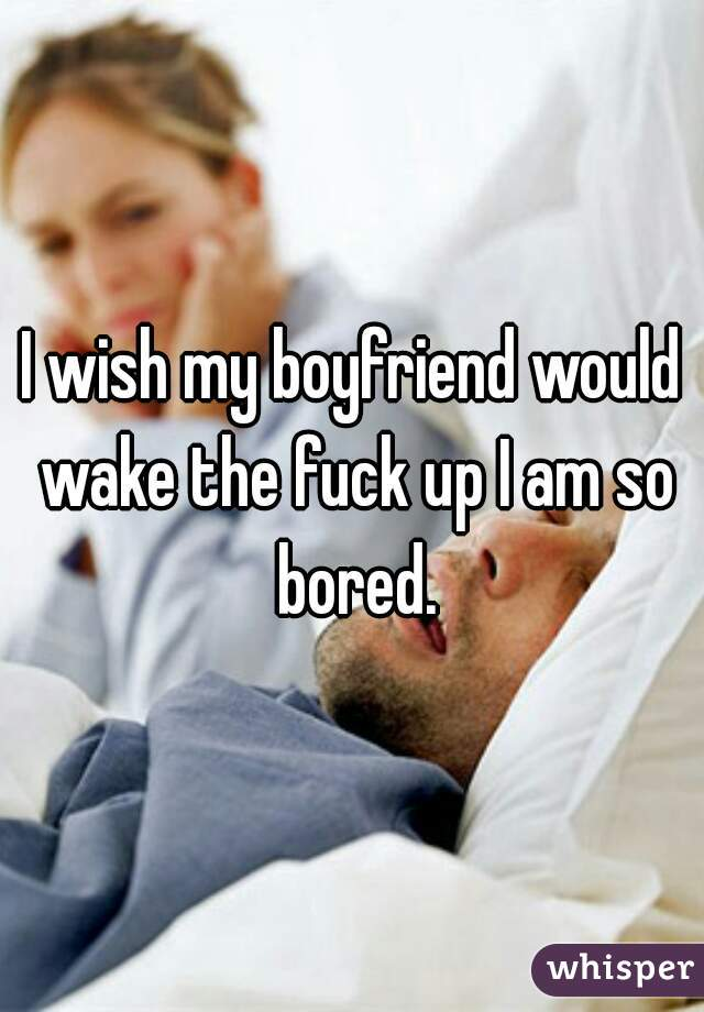 I wish my boyfriend would wake the fuck up I am so bored.