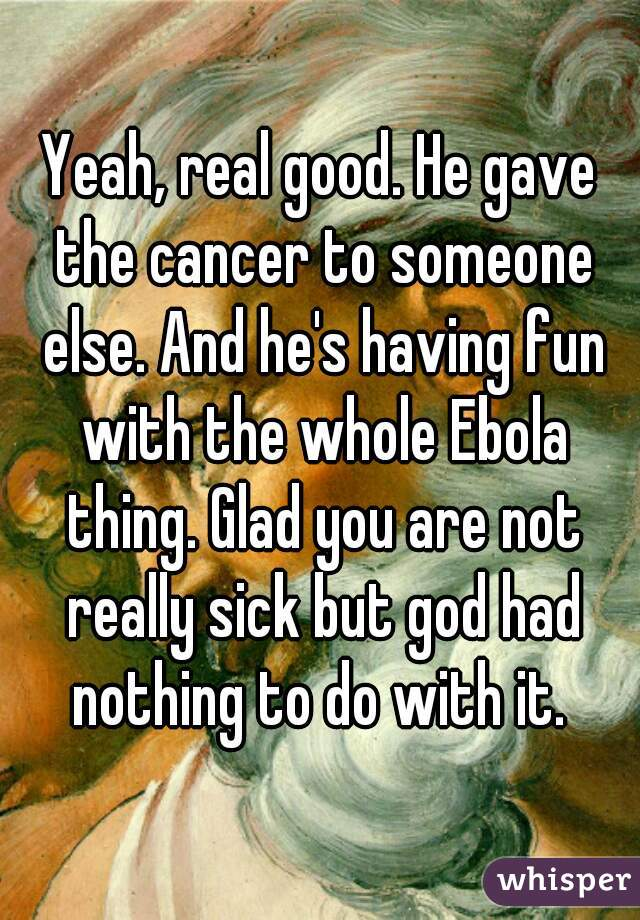 Yeah, real good. He gave the cancer to someone else. And he's having fun with the whole Ebola thing. Glad you are not really sick but god had nothing to do with it.