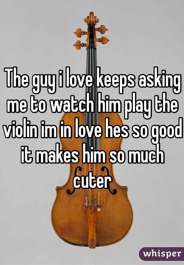 The guy i love keeps asking me to watch him play the violin im in love hes so good it makes him so much cuter