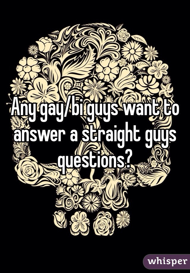 Any gay/bi guys want to answer a straight guys questions?
