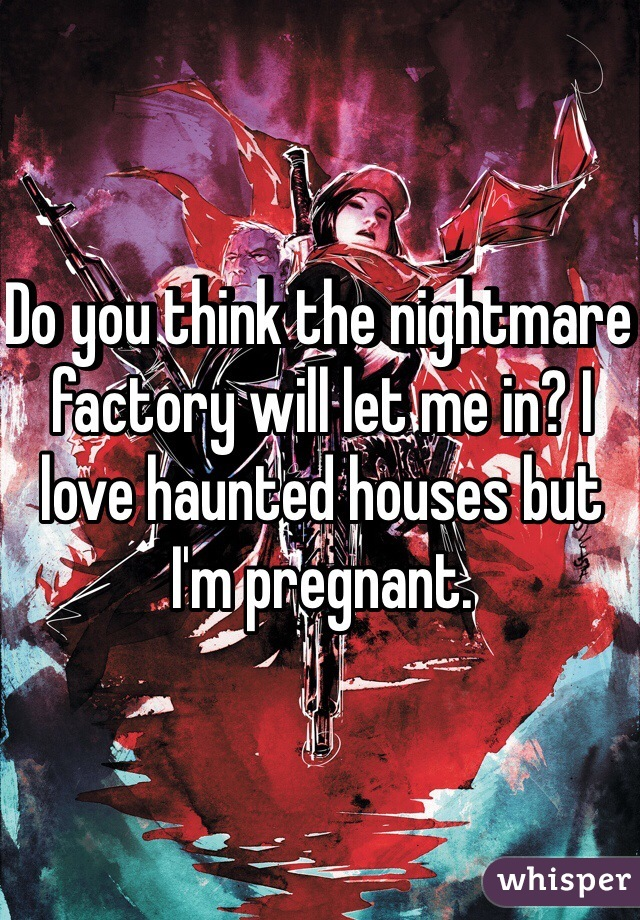 Do you think the nightmare factory will let me in? I love haunted houses but I'm pregnant.