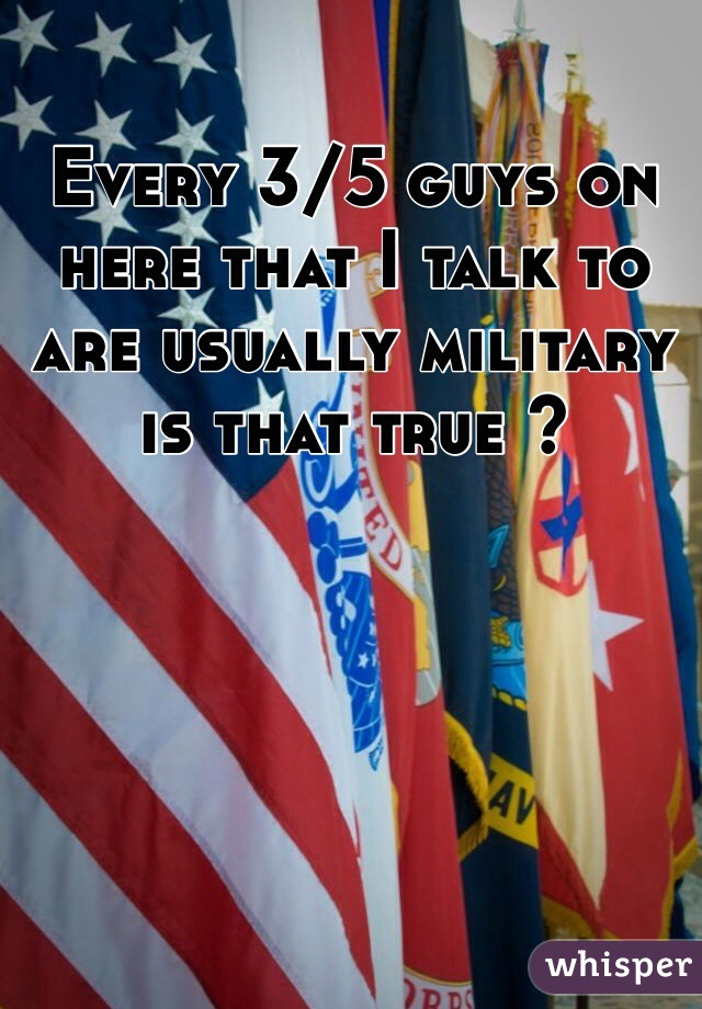 Every 3/5 guys on here that I talk to are usually military is that true ?