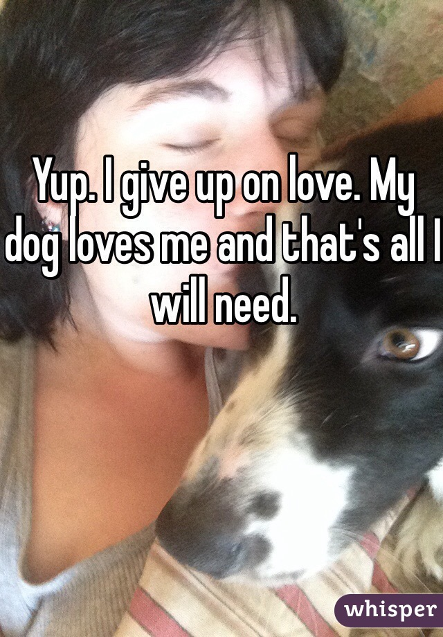 Yup. I give up on love. My dog loves me and that's all I will need.