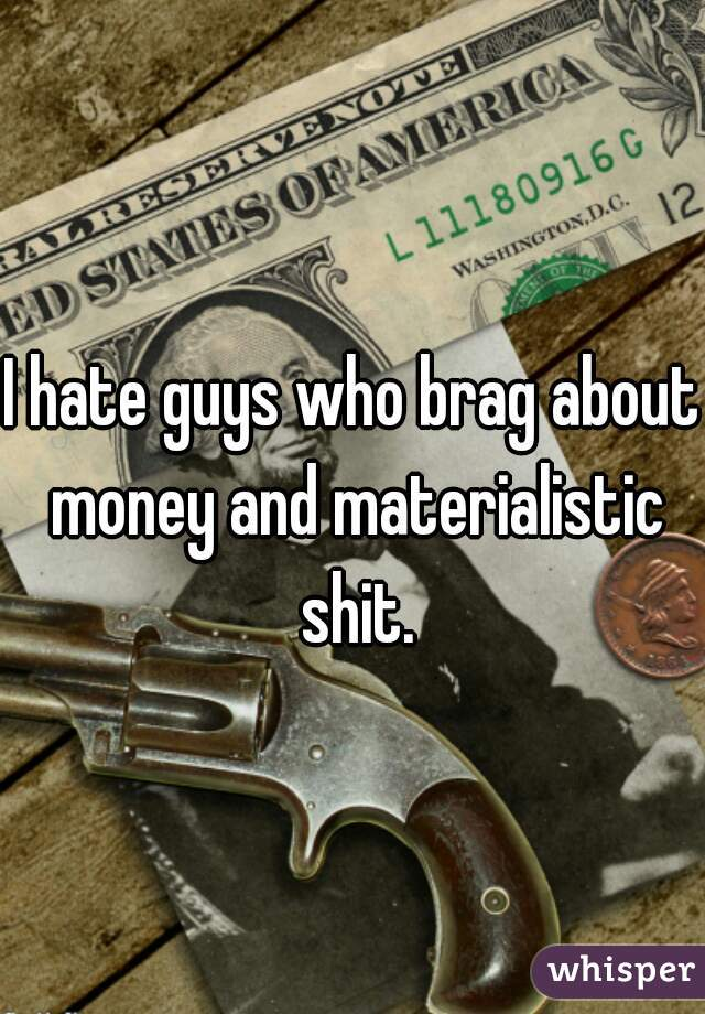 I hate guys who brag about money and materialistic shit.