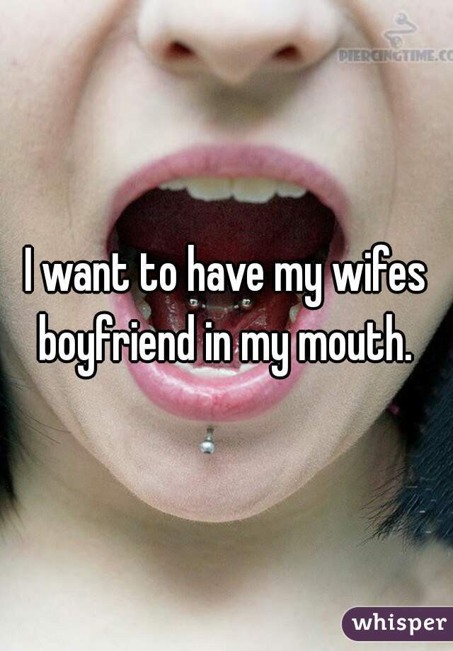 I want to have my wifes boyfriend in my mouth.