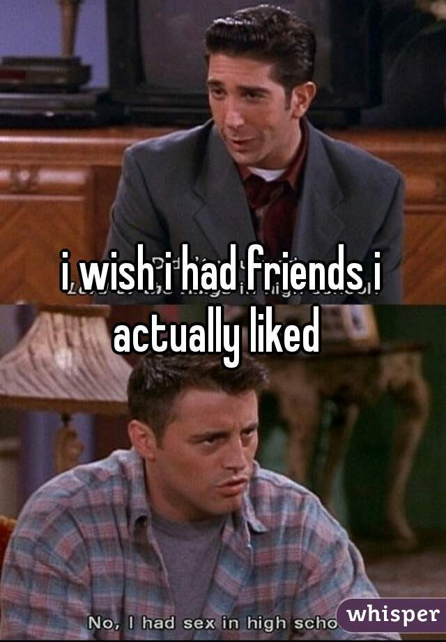 i wish i had friends i actually liked