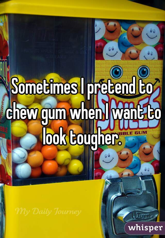 Sometimes I pretend to chew gum when I want to look tougher.