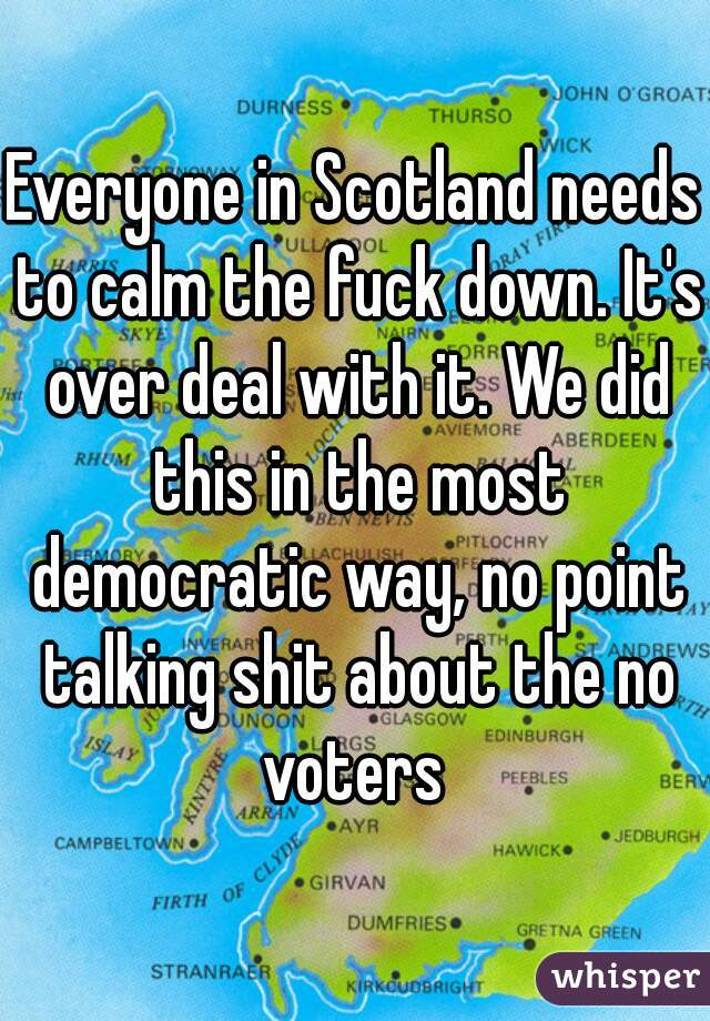 Everyone in Scotland needs to calm the fuck down. It's over deal with it. We did this in the most democratic way, no point talking shit about the no voters