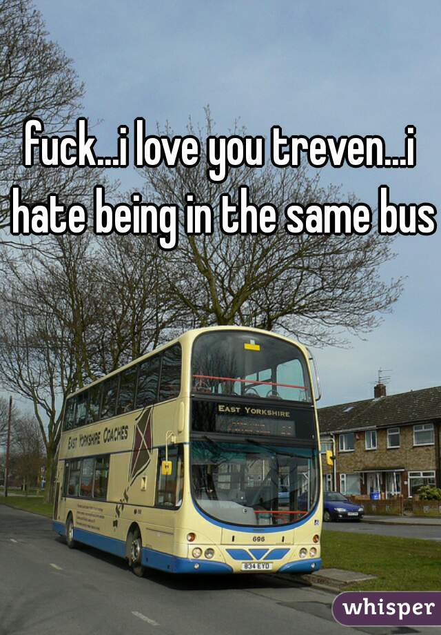 fuck...i love you treven...i hate being in the same bus