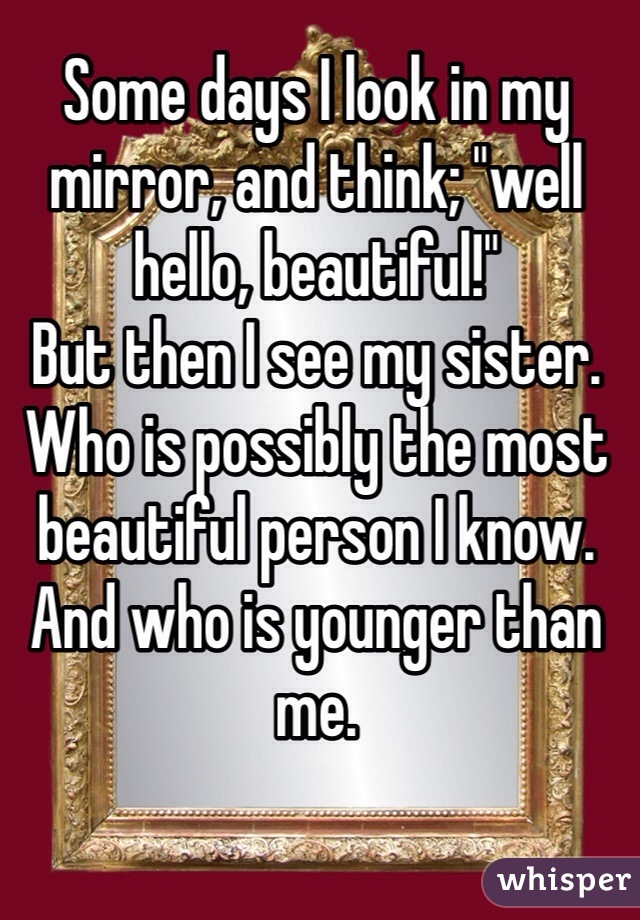"""Some days I look in my mirror, and think; """"well hello, beautiful!"""" But then I see my sister. Who is possibly the most beautiful person I know. And who is younger than me."""