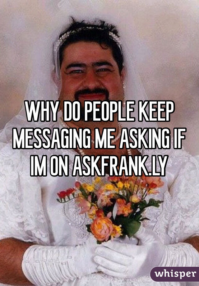 WHY DO PEOPLE KEEP MESSAGING ME ASKING IF IM ON ASKFRANK.LY