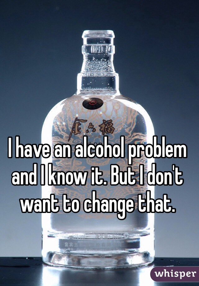 I have an alcohol problem and I know it. But I don't want to change that.