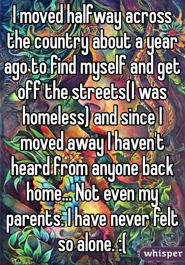 I moved halfway across the country about a year ago to find myself and get off the streets(I was homeless) and since I moved away I haven't heard from anyone back home... Not even my parents. I have never felt so alone. :(