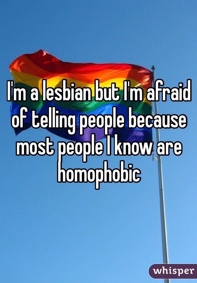 I'm a lesbian but I'm afraid of telling people because most people I know are homophobic