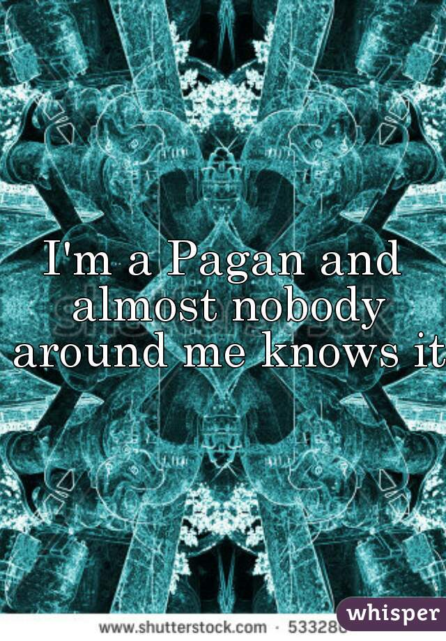 I'm a Pagan and almost nobody around me knows it.