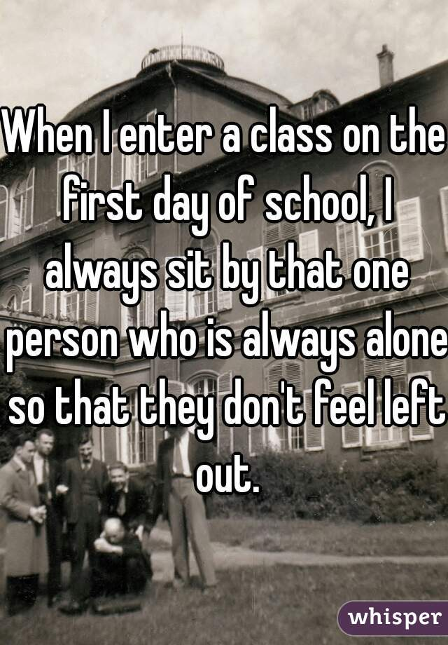 When I enter a class on the first day of school, I always sit by that one person who is always alone so that they don't feel left out.