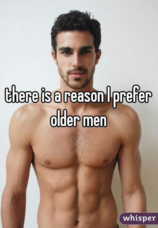 there is a reason I prefer older men