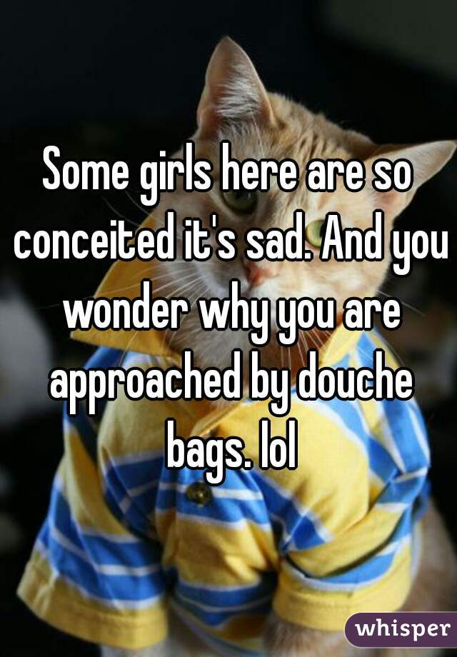 Some girls here are so conceited it's sad. And you wonder why you are approached by douche bags. lol