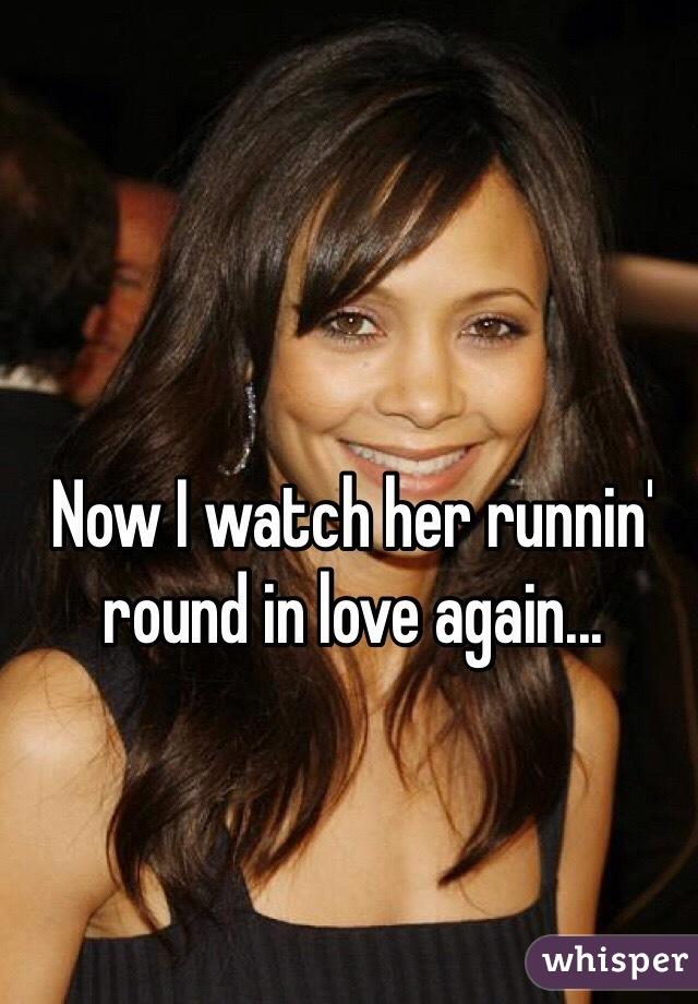 Now I watch her runnin' round in love again...