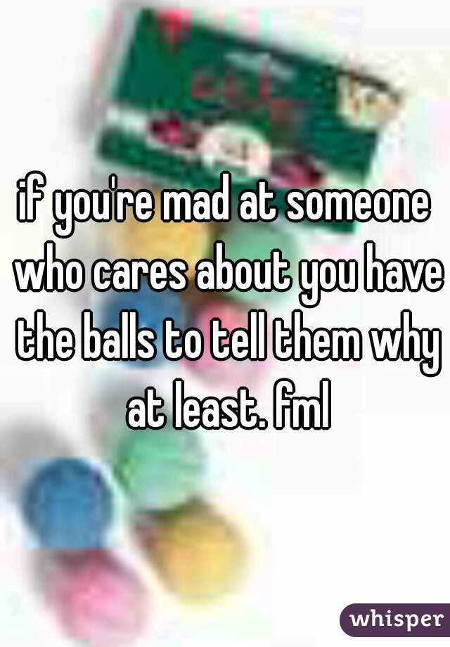 if you're mad at someone who cares about you have the balls to tell them why at least. fml