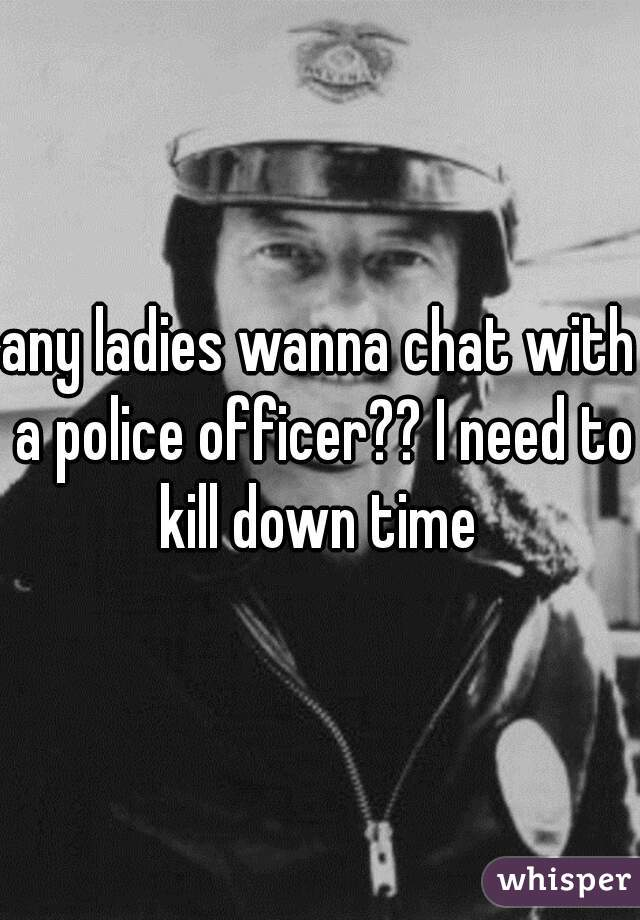 any ladies wanna chat with a police officer?? I need to kill down time