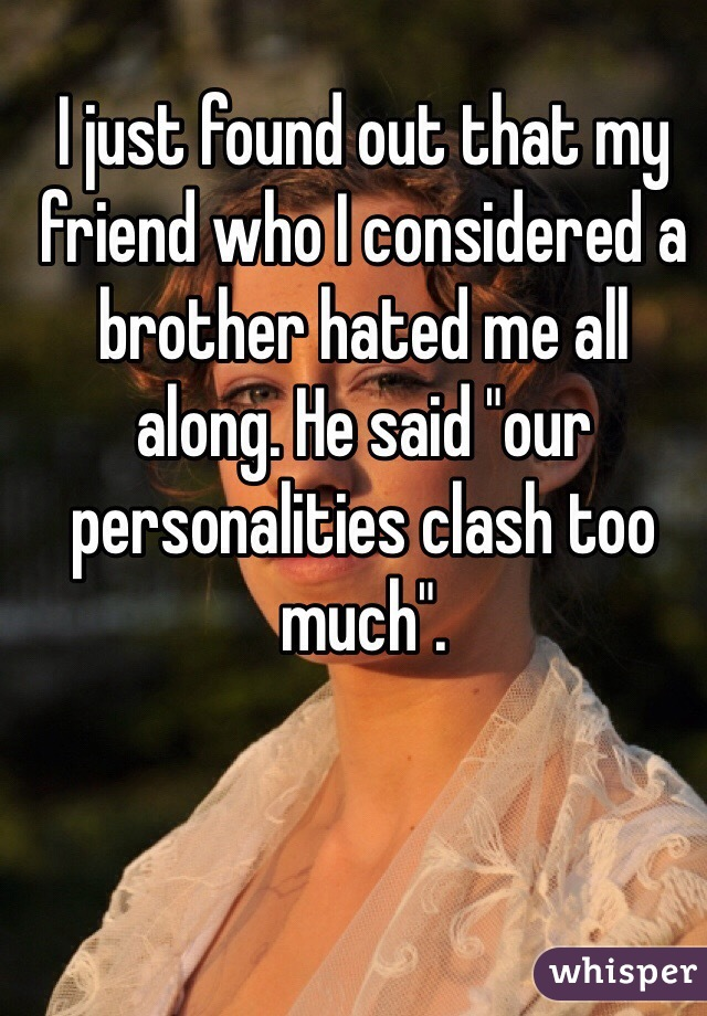 "I just found out that my friend who I considered a brother hated me all along. He said ""our personalities clash too much""."