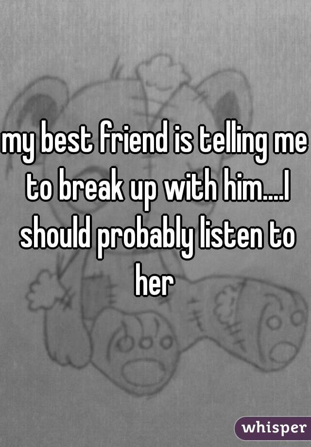 my best friend is telling me to break up with him....I should probably listen to her
