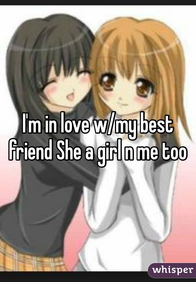 I'm in love w/my best friend She a girl n me too