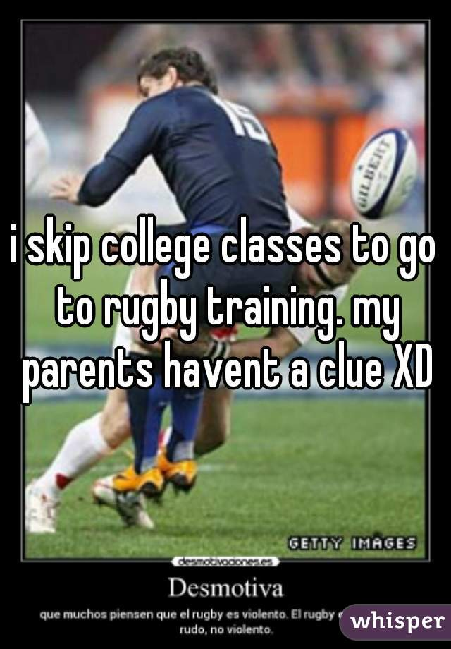 i skip college classes to go to rugby training. my parents havent a clue XD