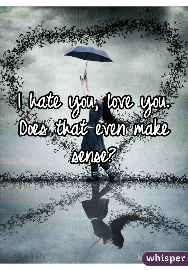 I hate you, love you. Does that even make sense?