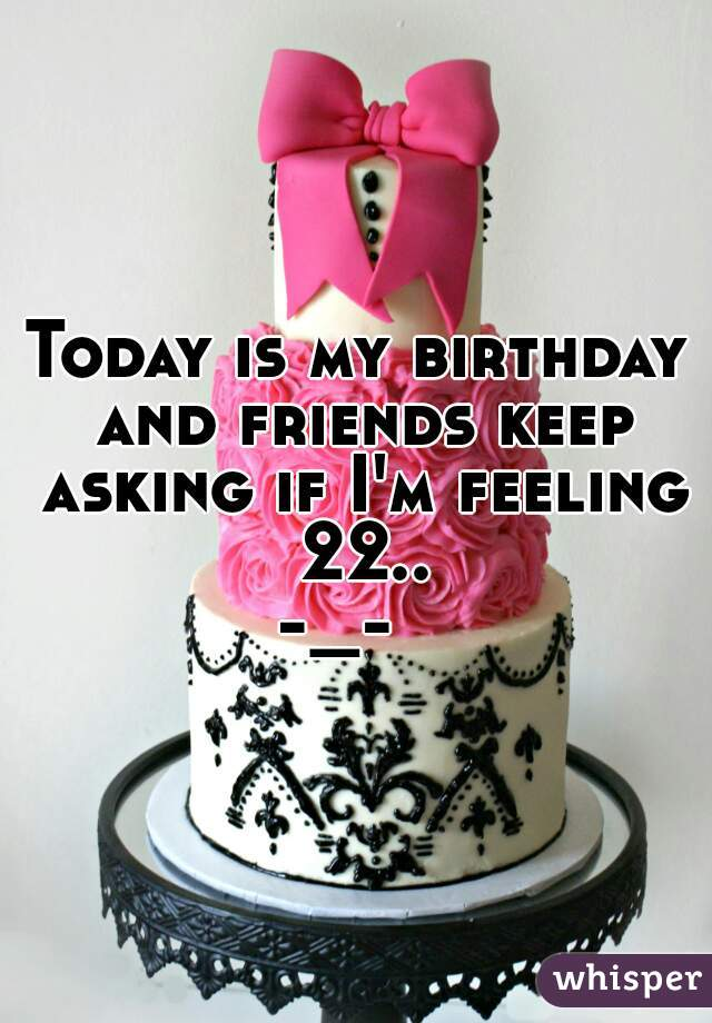 Today is my birthday and friends keep asking if I'm feeling 22.. -_-
