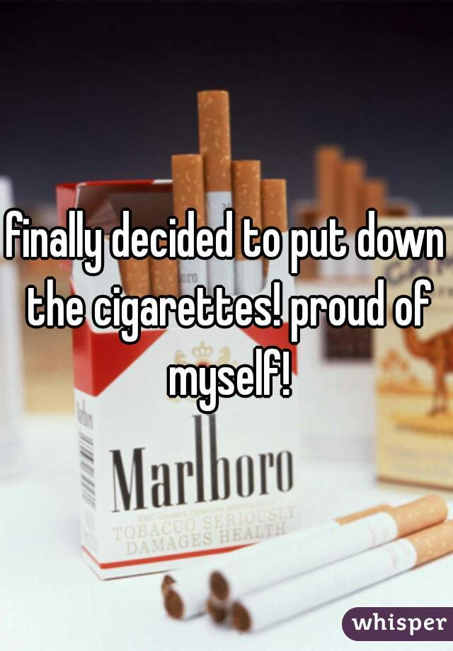 finally decided to put down the cigarettes! proud of myself!