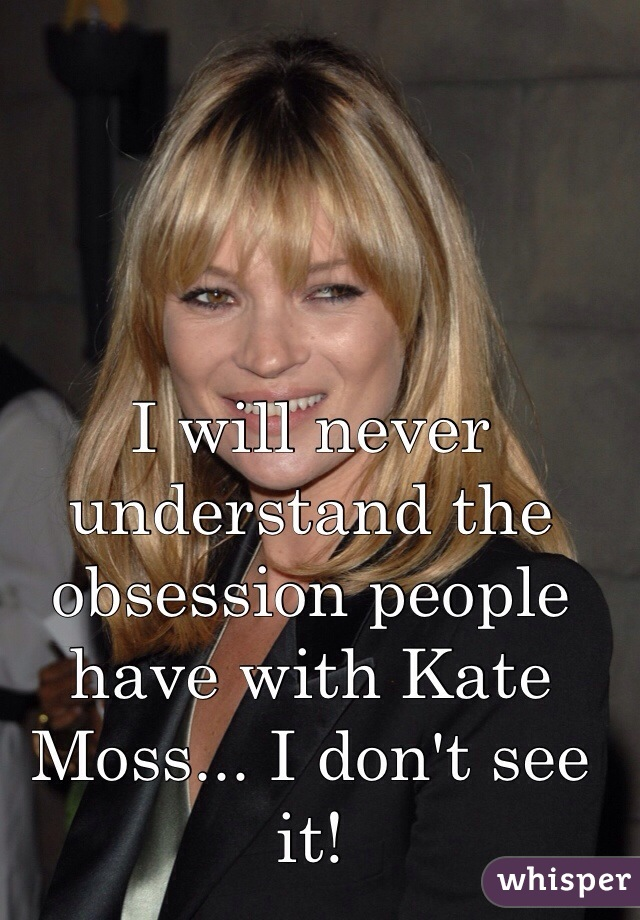 I will never understand the obsession people have with Kate Moss... I don't see it!