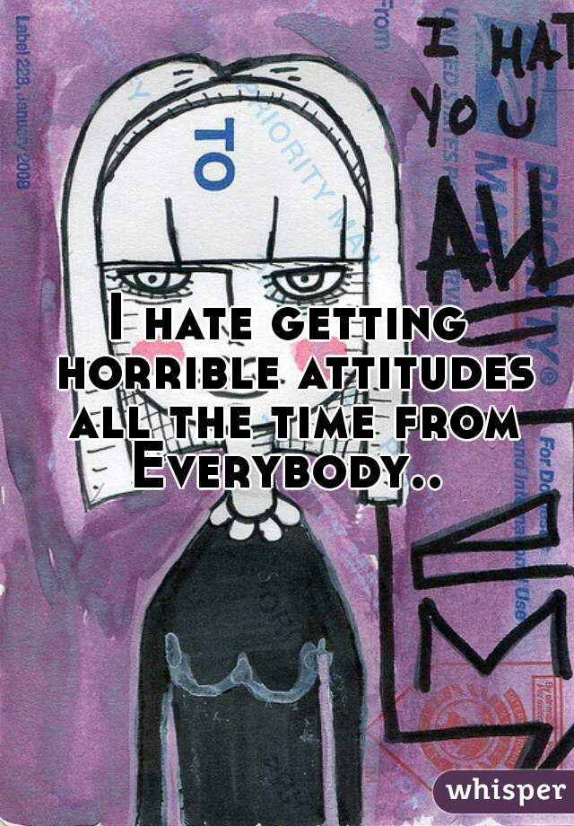 I hate getting horrible attitudes all the time from Everybody..