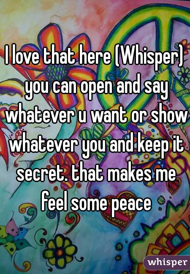 I love that here (Whisper) you can open and say whatever u want or show whatever you and keep it secret. that makes me feel some peace
