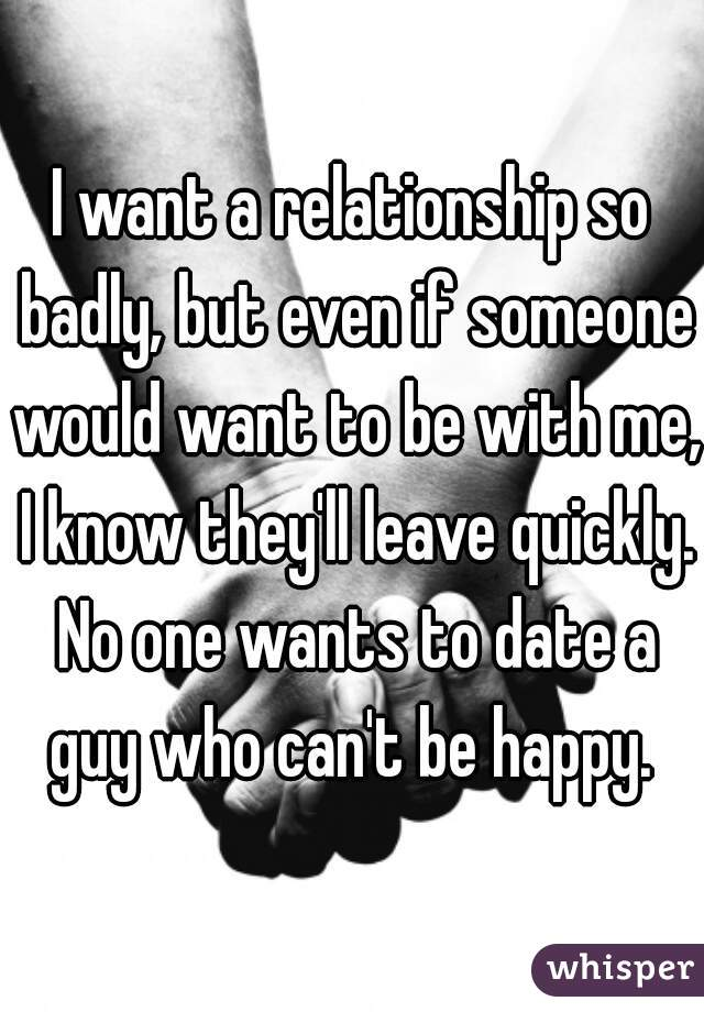 I want a relationship so badly, but even if someone would want to be with me, I know they'll leave quickly. No one wants to date a guy who can't be happy.