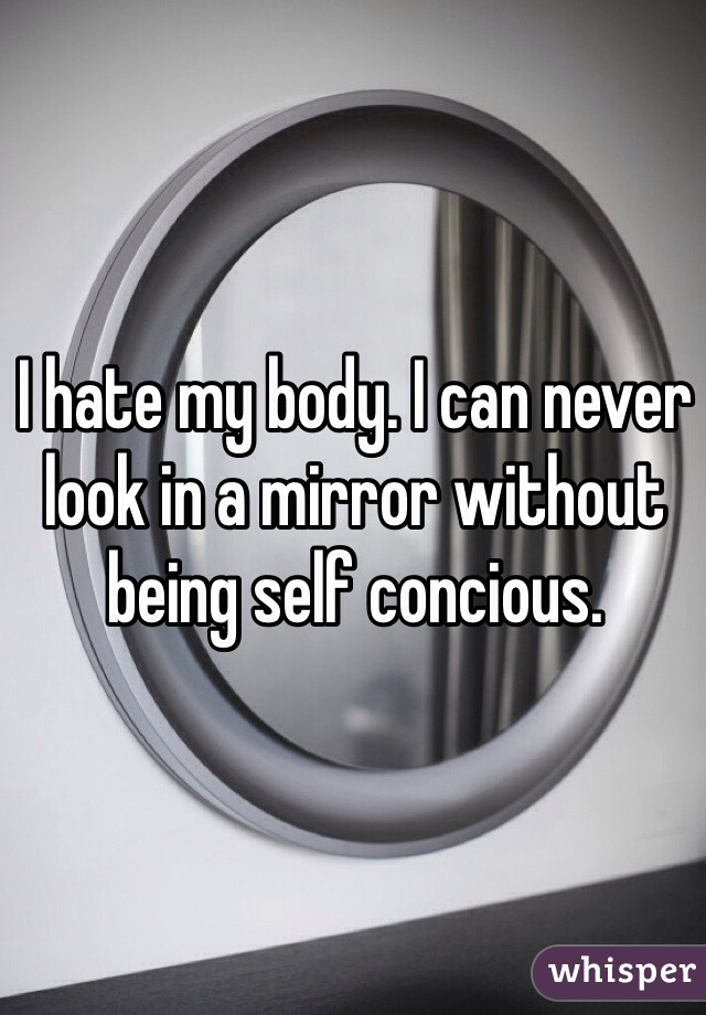 I hate my body. I can never look in a mirror without being self concious.