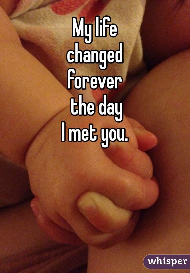 My life  changed  forever  the day  I met you.