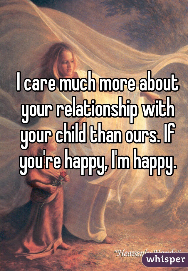 I care much more about your relationship with your child than ours. If you're happy, I'm happy.