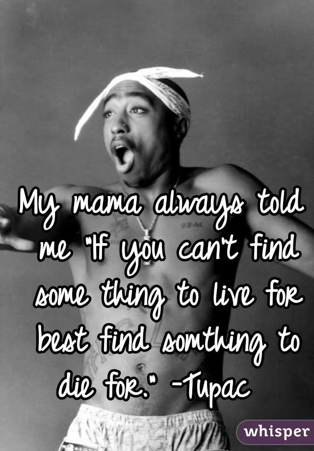 "My mama always told me ""If you can't find some thing to live for best find somthing to die for."" -Tupac"