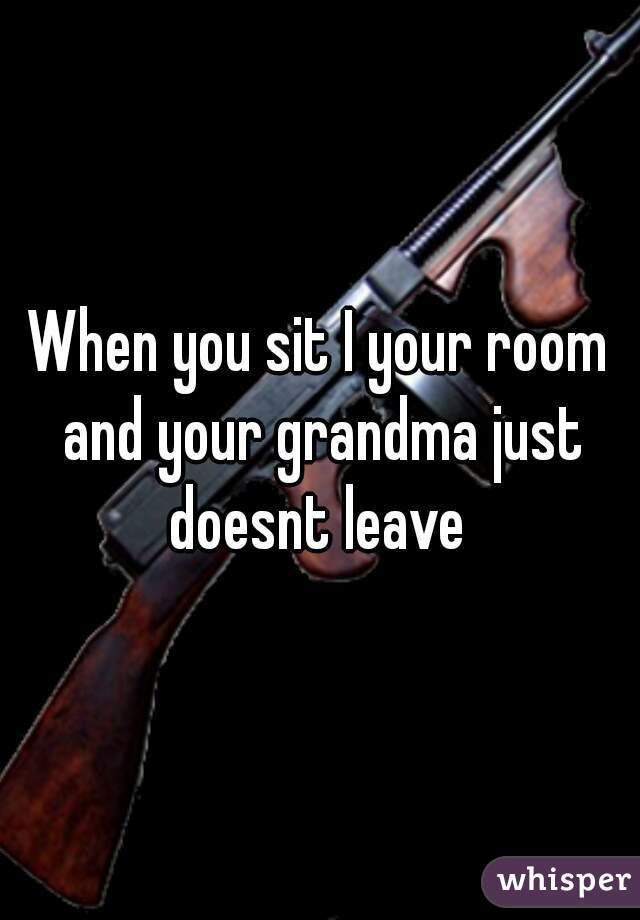 When you sit I your room and your grandma just doesnt leave