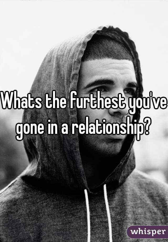 Whats the furthest you've gone in a relationship?