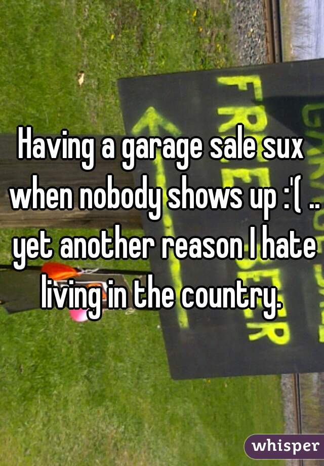 Having a garage sale sux when nobody shows up :'( .. yet another reason I hate living in the country.