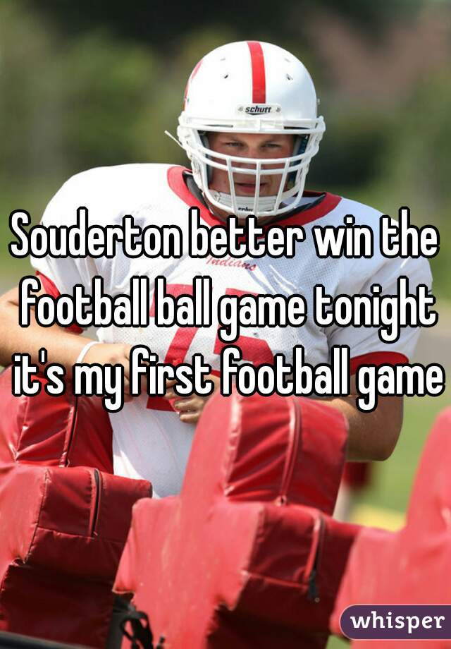 Souderton better win the football ball game tonight it's my first football game
