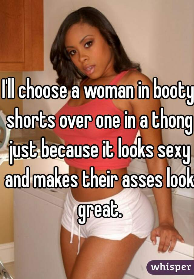 I'll choose a woman in booty shorts over one in a thong just because it looks sexy and makes their asses look great.