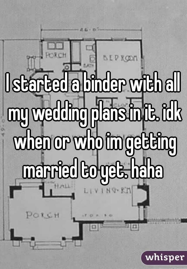 I started a binder with all my wedding plans in it. idk when or who im getting married to yet. haha